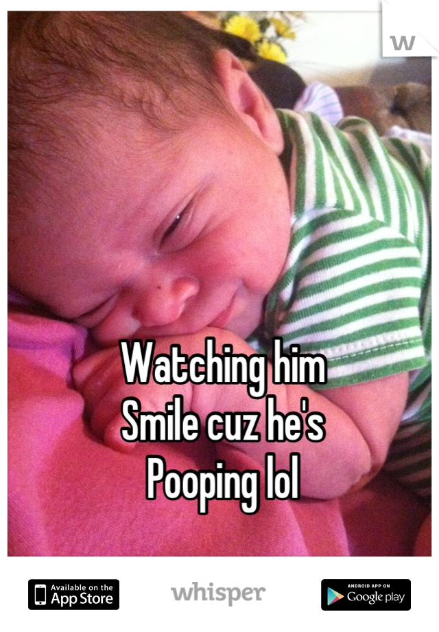 Watching him Smile cuz he's Pooping lol