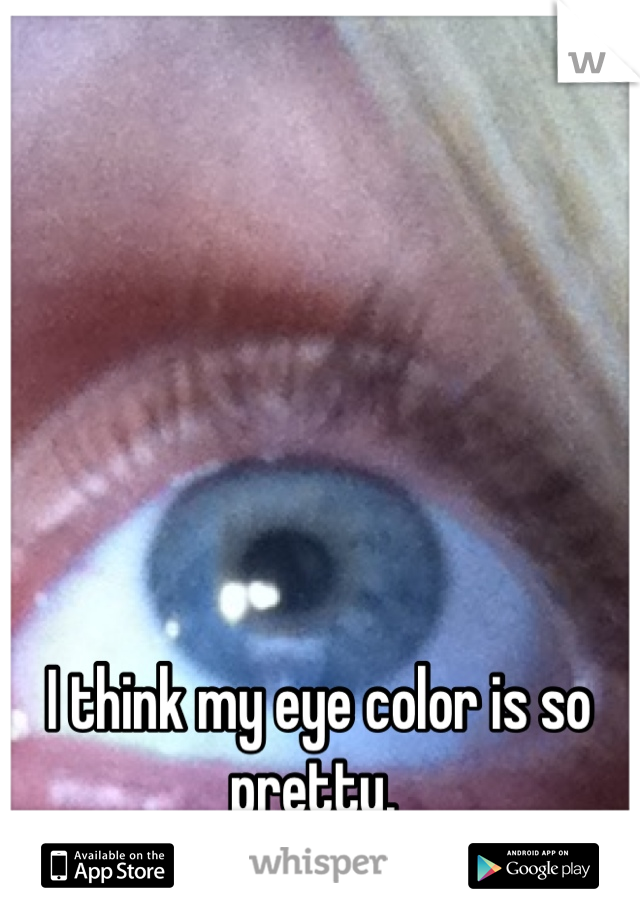I think my eye color is so pretty.