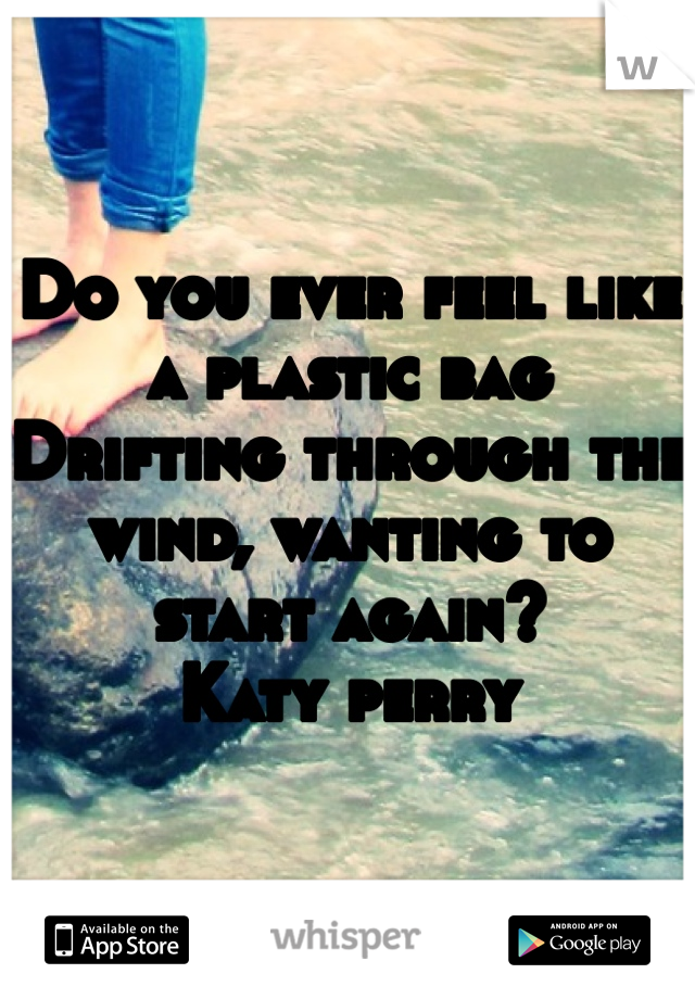 Do you ever feel like a plastic bag Drifting through the wind, wanting to start again? Katy perry