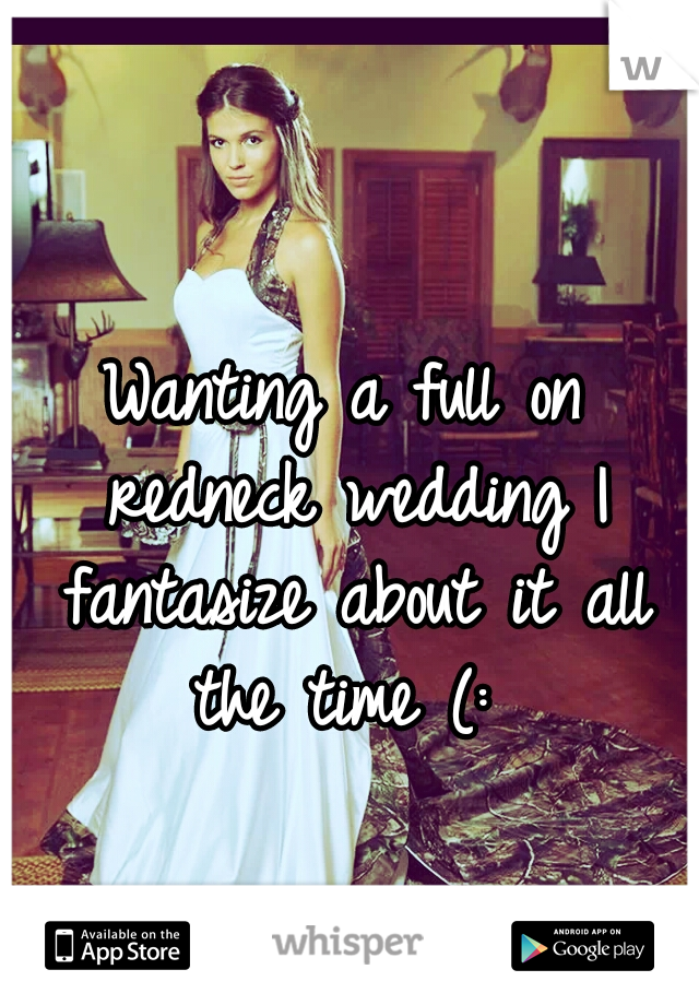 Wanting a full on redneck wedding I fantasize about it all the time (: