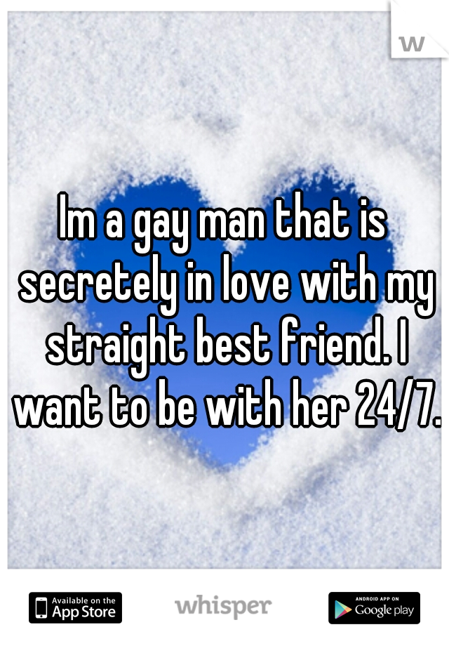 Im a gay man that is secretely in love with my straight best friend. I want to be with her 24/7.