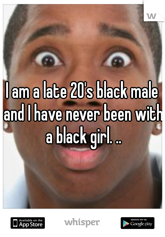 I am a late 20's black male and I have never been with a black girl. ..