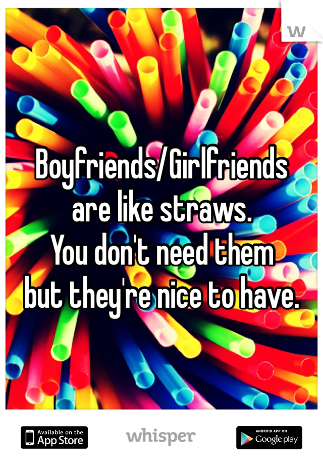 Boyfriends/Girlfriends  are like straws. You don't need them  but they're nice to have.