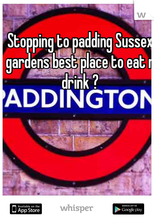 Stopping to padding Sussex gardens best place to eat n drink ?