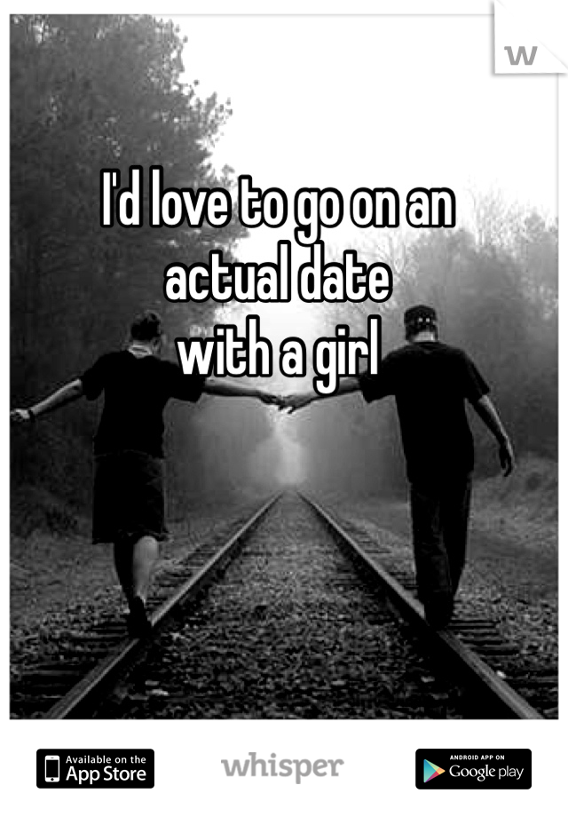 I'd love to go on an actual date with a girl