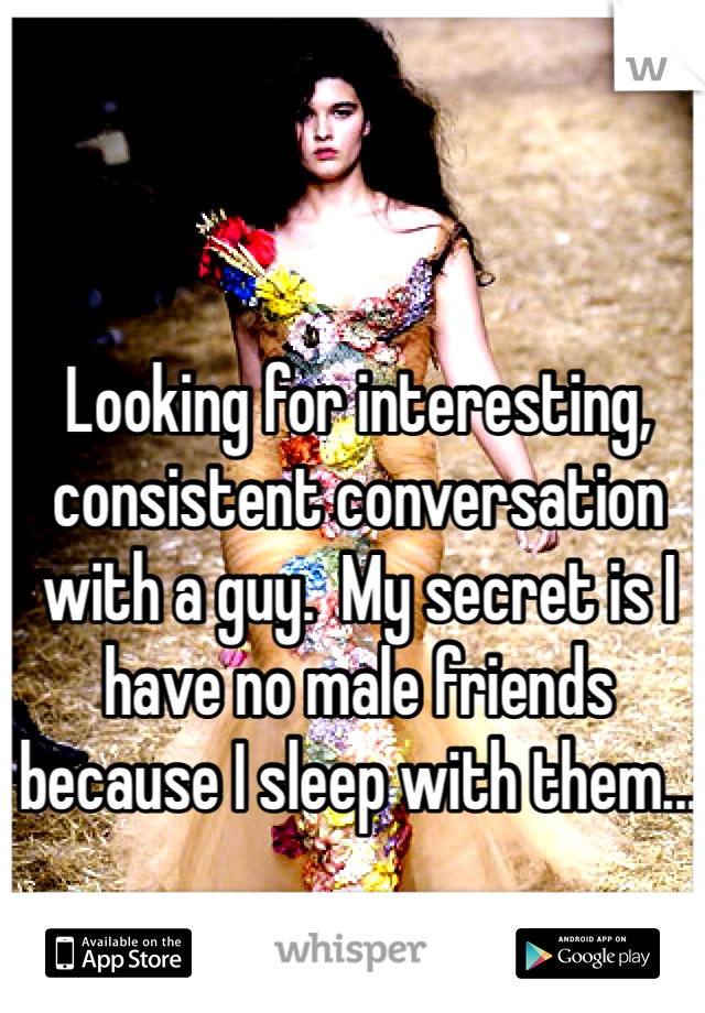Looking for interesting, consistent conversation with a guy.  My secret is I have no male friends because I sleep with them...