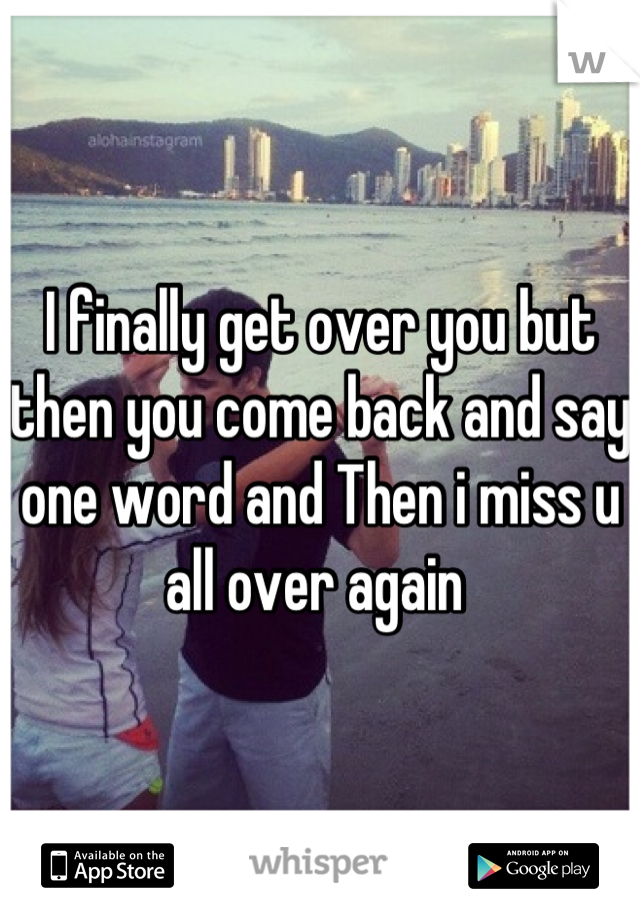 I finally get over you but then you come back and say one word and Then i miss u all over again