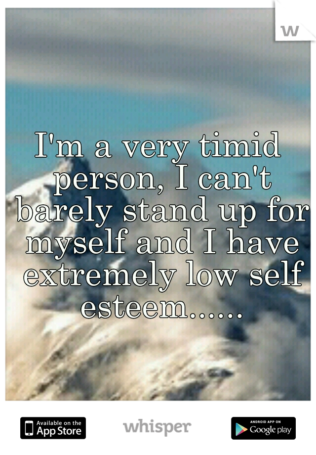 I'm a very timid person, I can't barely stand up for myself and I have extremely low self esteem......