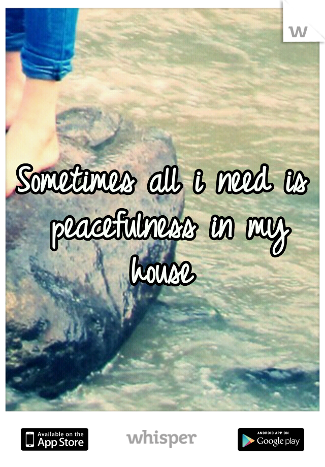 Sometimes all i need is peacefulness in my house