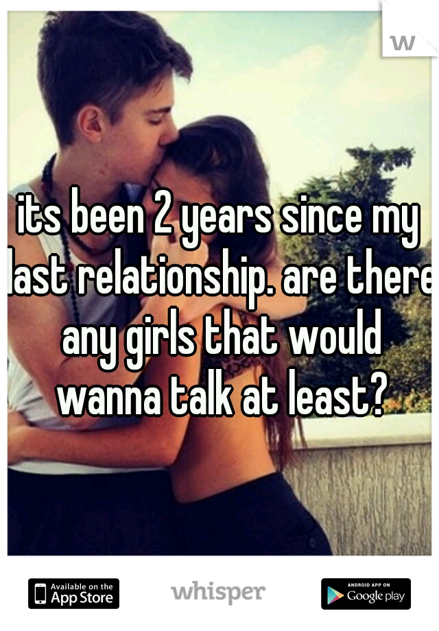 its been 2 years since my last relationship. are there any girls that would wanna talk at least?