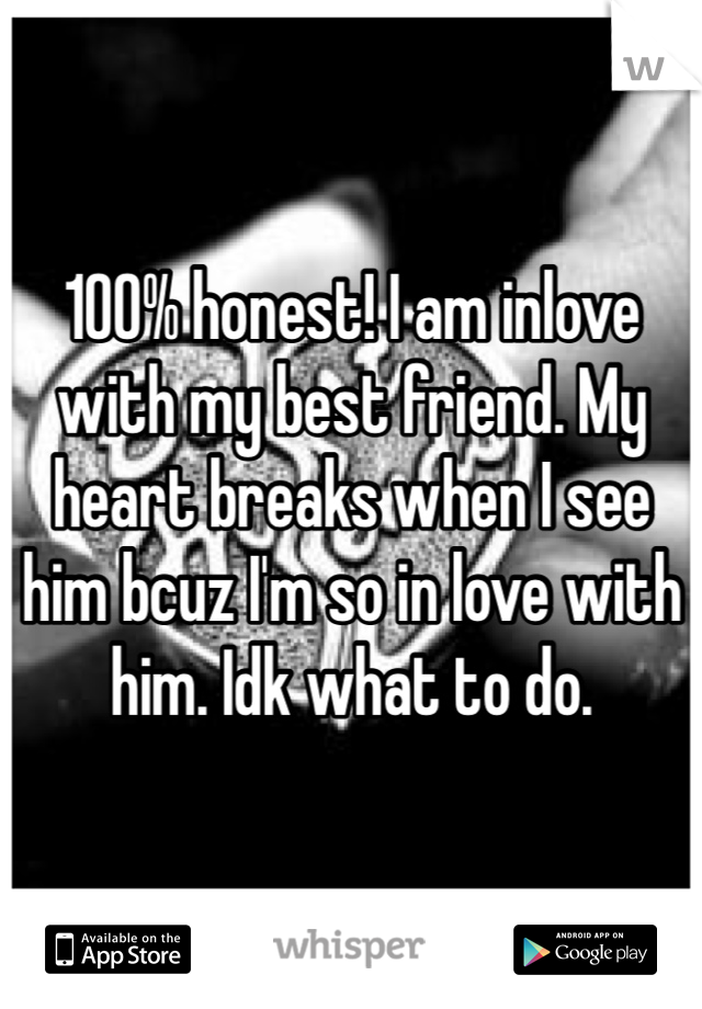 100% honest! I am inlove with my best friend. My heart breaks when I see him bcuz I'm so in love with him. Idk what to do.