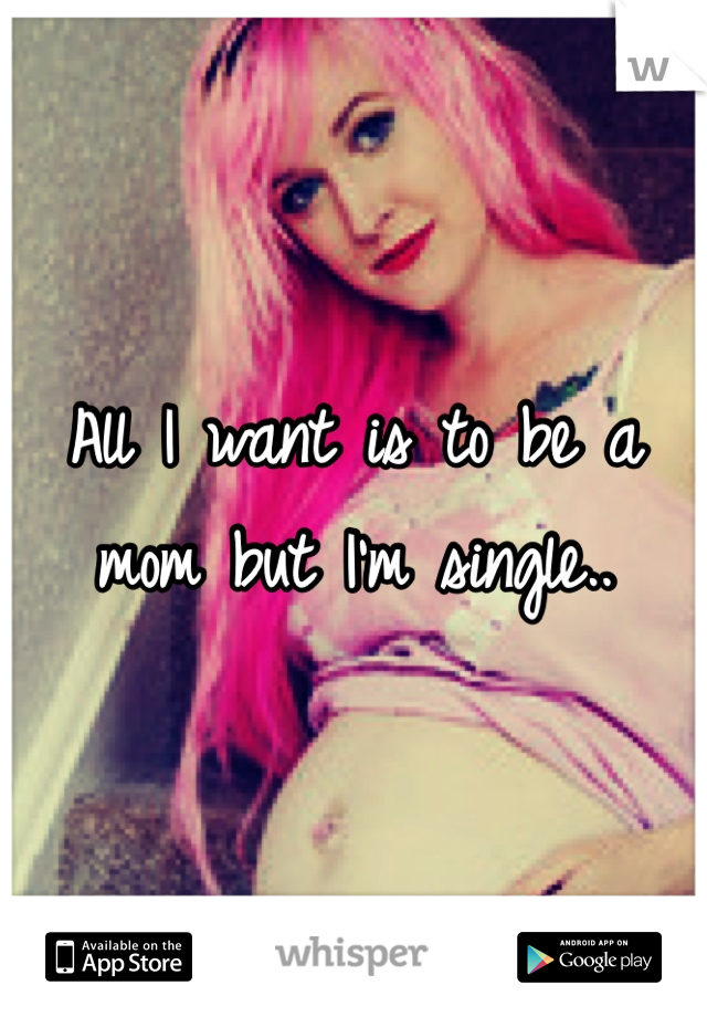 All I want is to be a mom but I'm single..