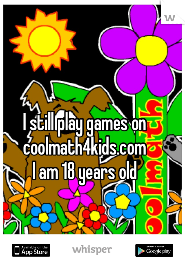 I still play games on coolmath4kids.com I am 18 years old