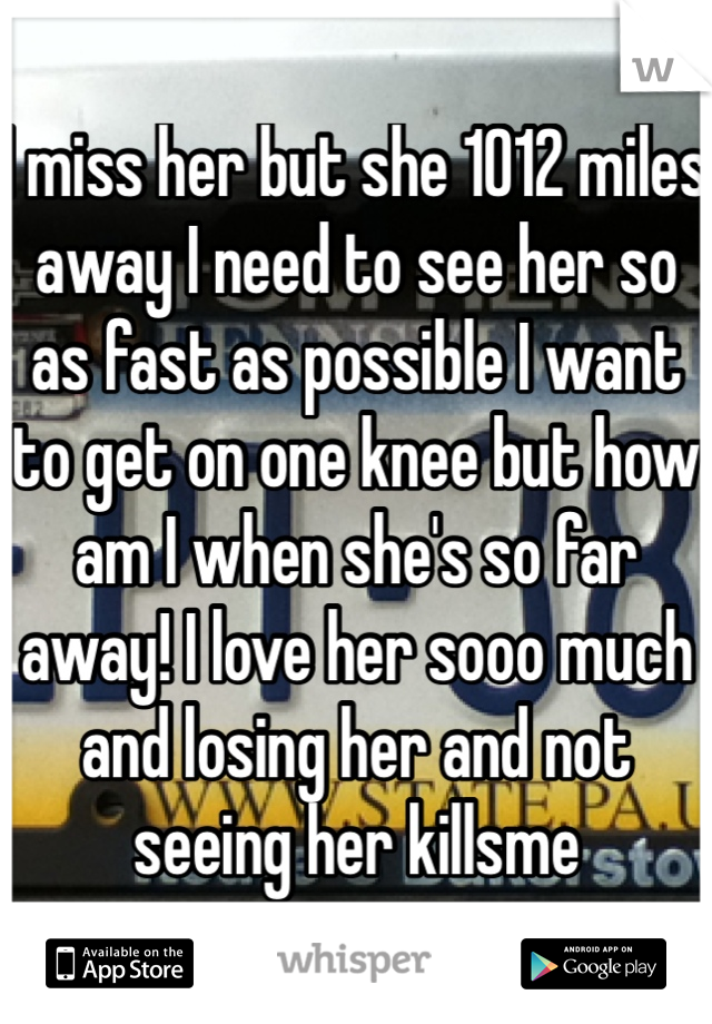 I miss her but she 1012 miles away I need to see her so as fast as possible I want to get on one knee but how am I when she's so far away! I love her sooo much and losing her and not seeing her killsme