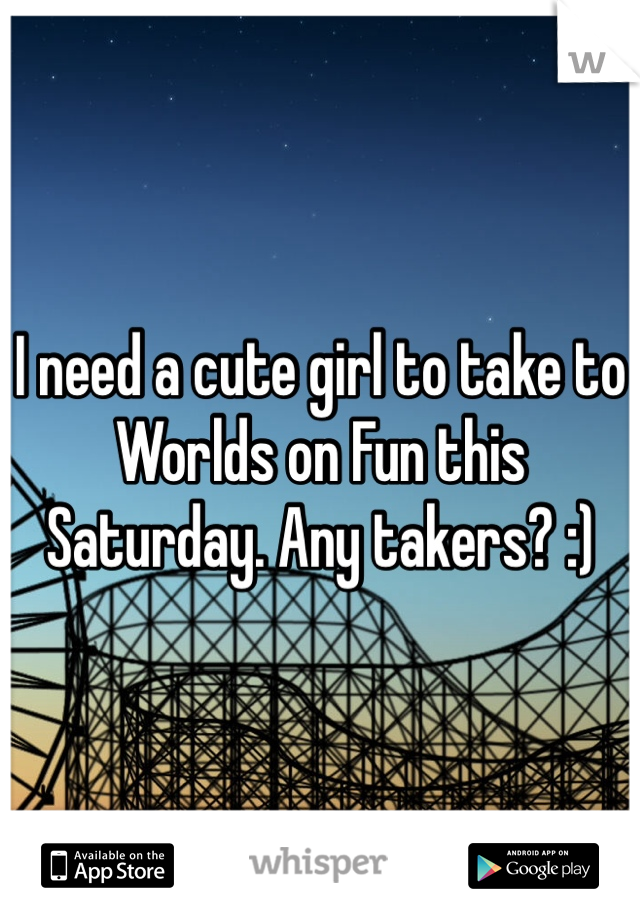 I need a cute girl to take to Worlds on Fun this Saturday. Any takers? :)