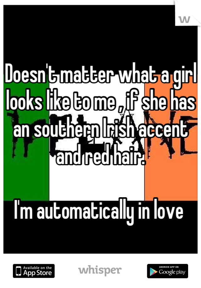 Doesn't matter what a girl looks like to me , if she has an southern Irish accent and red hair.   I'm automatically in love
