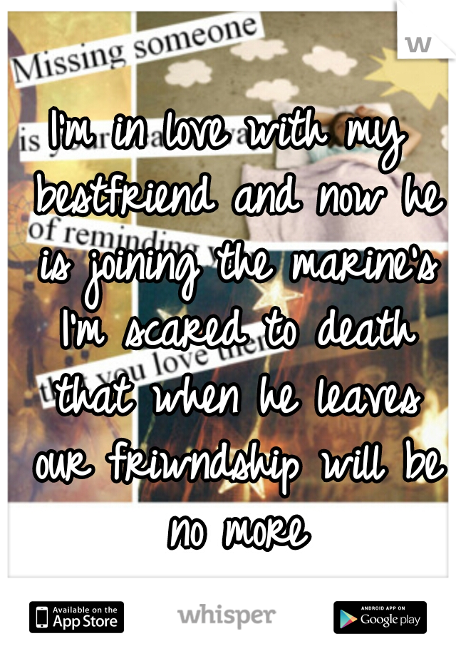 I'm in love with my bestfriend and now he is joining the marine's I'm scared to death that when he leaves our friwndship will be no more