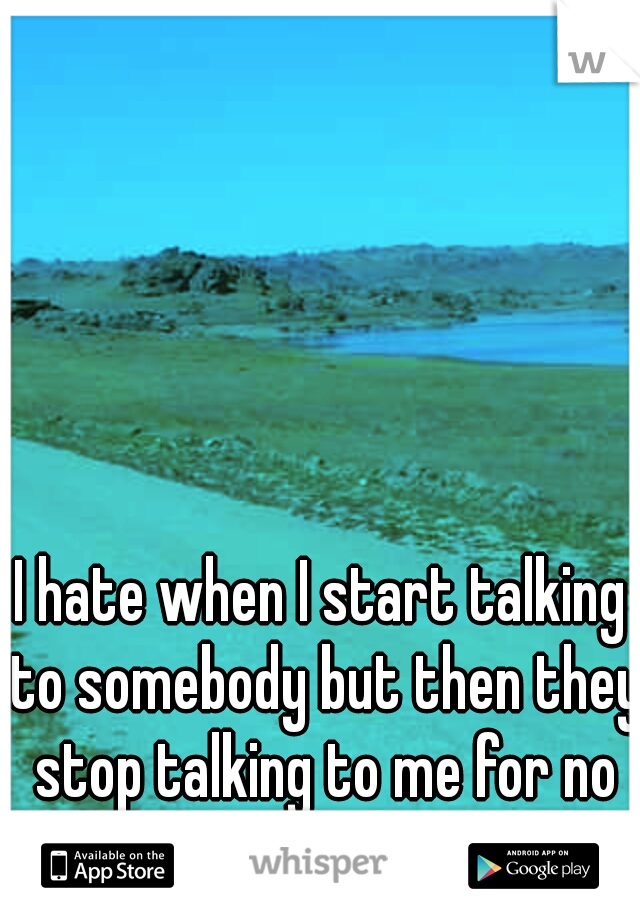 I hate when I start talking to somebody but then they stop talking to me for no reason.