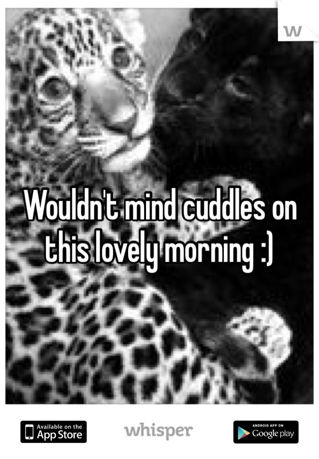 Wouldn't mind cuddles on this lovely morning :)