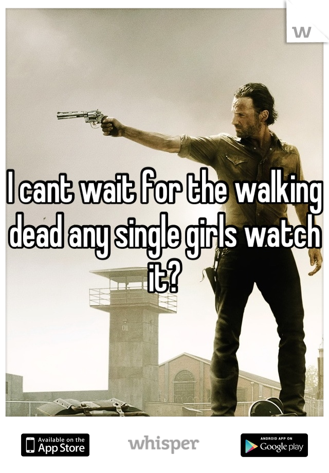 I cant wait for the walking dead any single girls watch it?