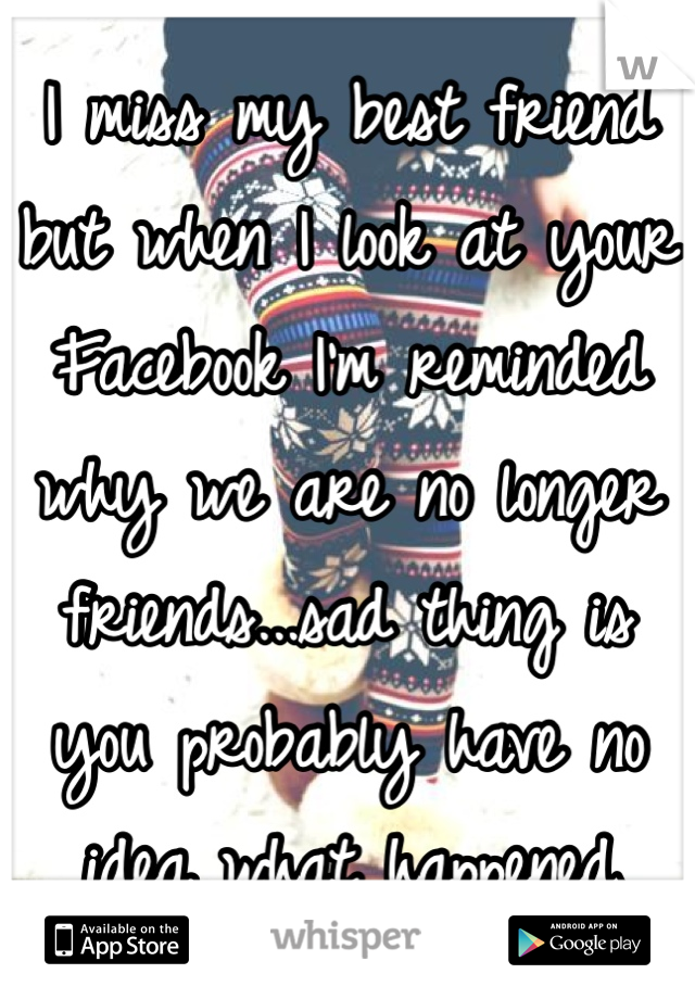 I miss my best friend but when I look at your Facebook I'm reminded why we are no longer friends...sad thing is you probably have no idea what happened
