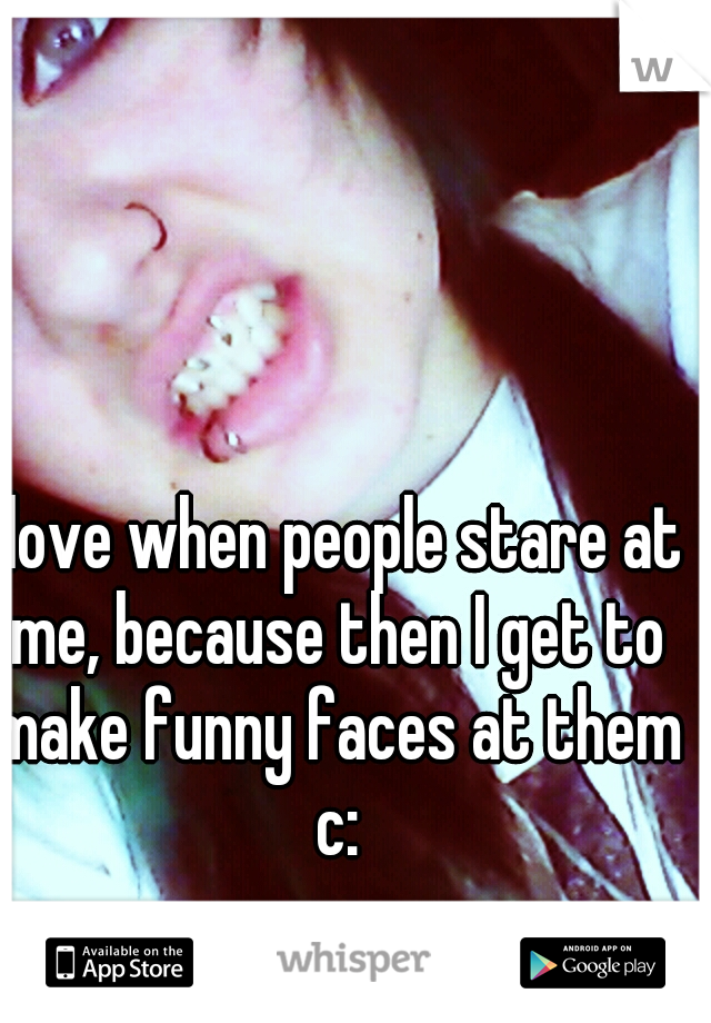 I love when people stare at me, because then I get to make funny faces at them c: