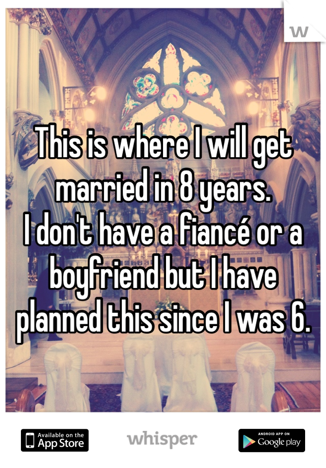 This is where I will get married in 8 years.  I don't have a fiancé or a boyfriend but I have planned this since I was 6.