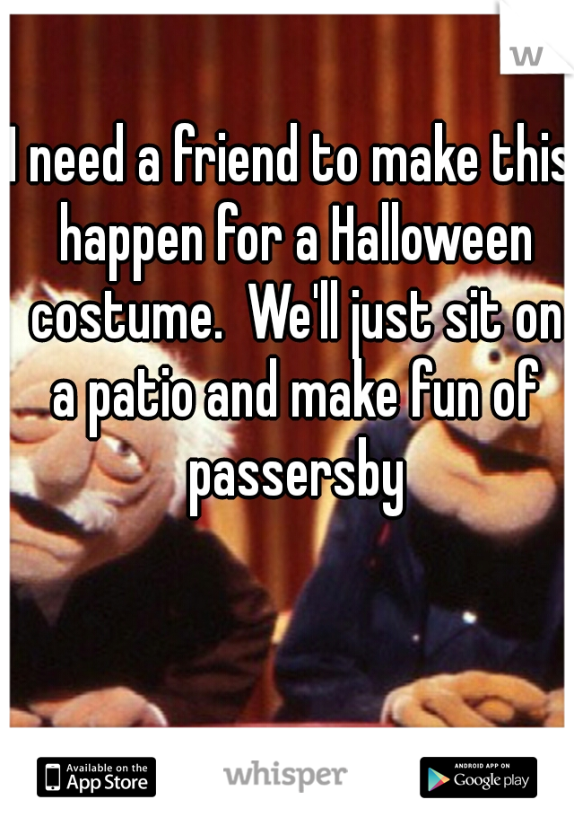 I need a friend to make this happen for a Halloween costume.  We'll just sit on a patio and make fun of passersby