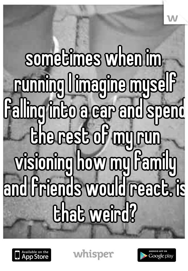 sometimes when im running I imagine myself falling into a car and spend the rest of my run visioning how my family and friends would react. is that weird?