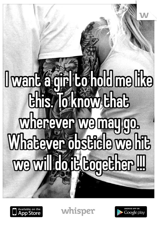 I want a girl to hold me like this. To know that wherever we may go. Whatever obsticle we hit we will do it together !!!