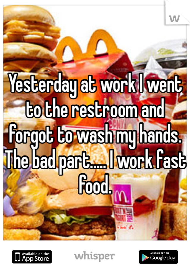 Yesterday at work I went to the restroom and forgot to wash my hands. The bad part..... I work fast food.