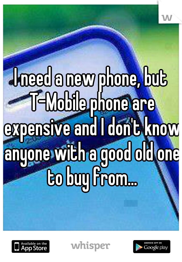 I need a new phone, but T-Mobile phone are expensive and I don't know anyone with a good old one to buy from...