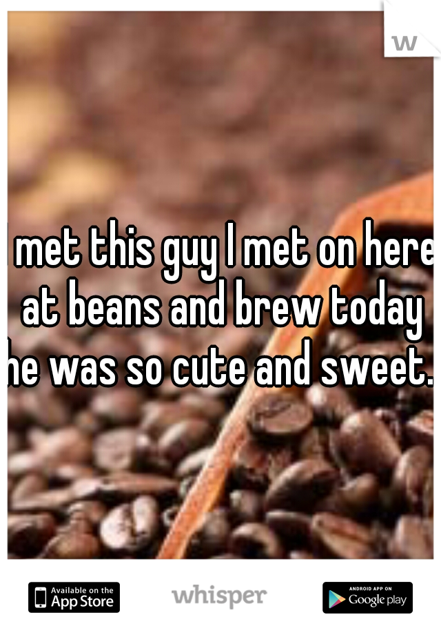 I met this guy I met on here at beans and brew today he was so cute and sweet.