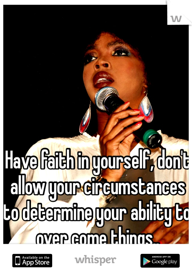 Have faith in yourself, don't allow your circumstances to determine your ability to over come things..