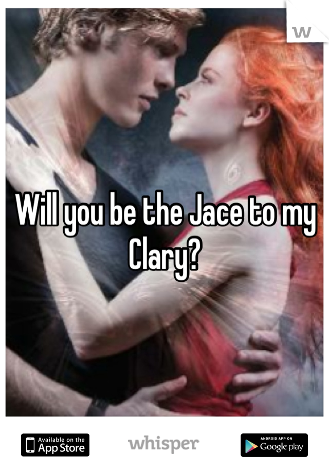 Will you be the Jace to my Clary?