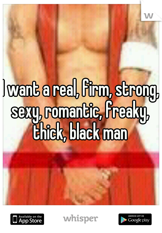 I want a real, firm, strong, sexy, romantic, freaky, thick, black man