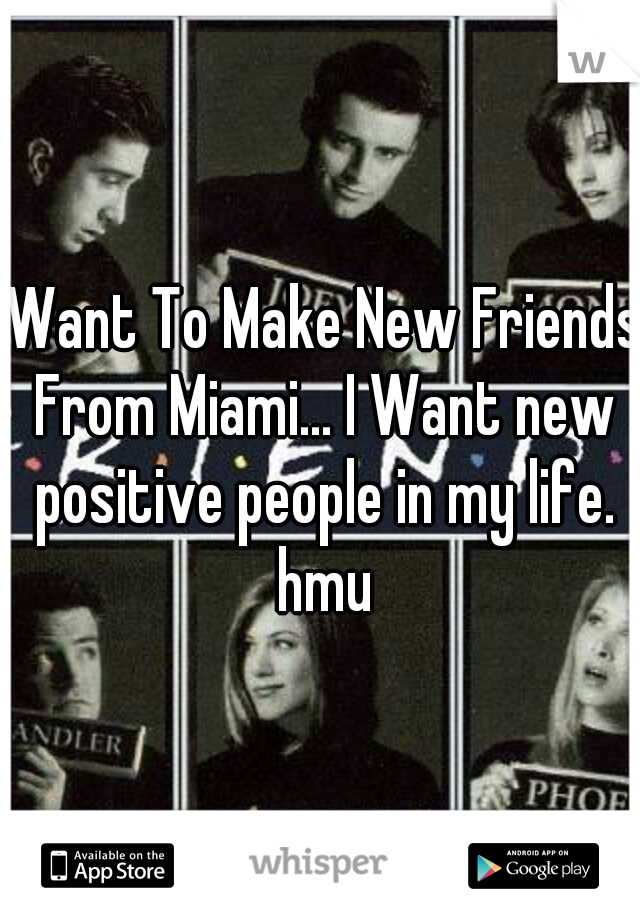 I Want To Make New Friends, From Miami... I Want new positive people in my life. hmu