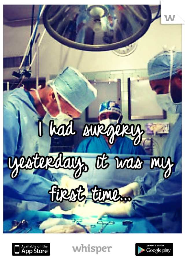 I had surgery yesterday, it was my first time...