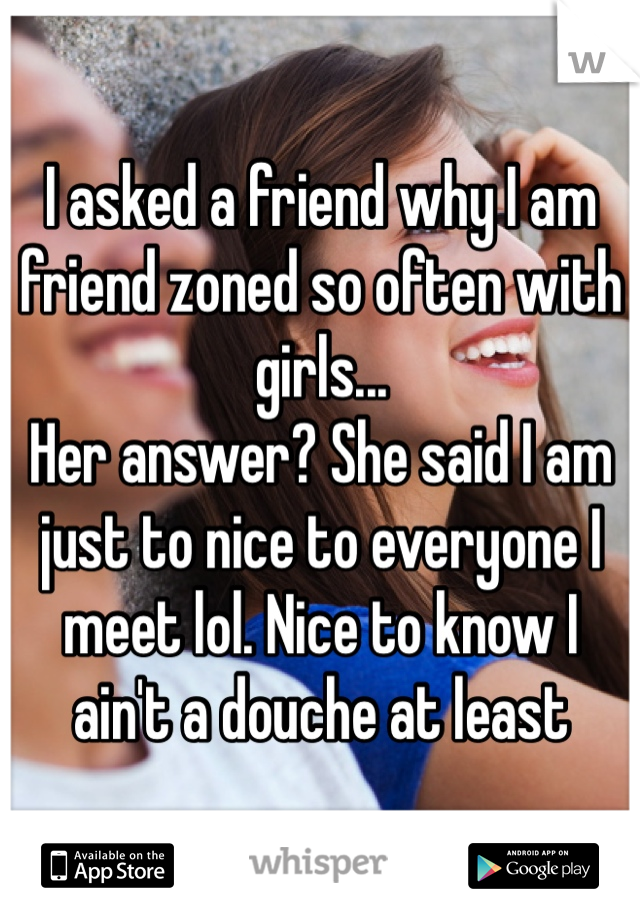 I asked a friend why I am friend zoned so often with girls...  Her answer? She said I am just to nice to everyone I meet lol. Nice to know I ain't a douche at least