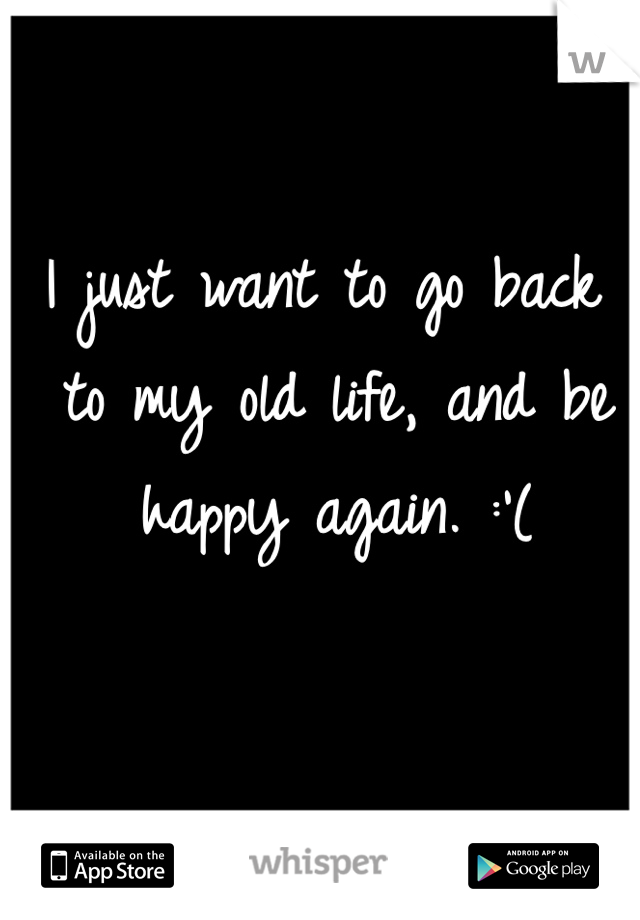 I just want to go back to my old life, and be happy again. :'(