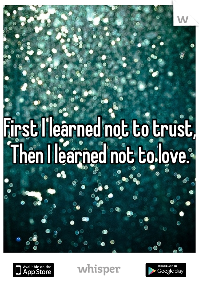 First I learned not to trust, Then I learned not to love.