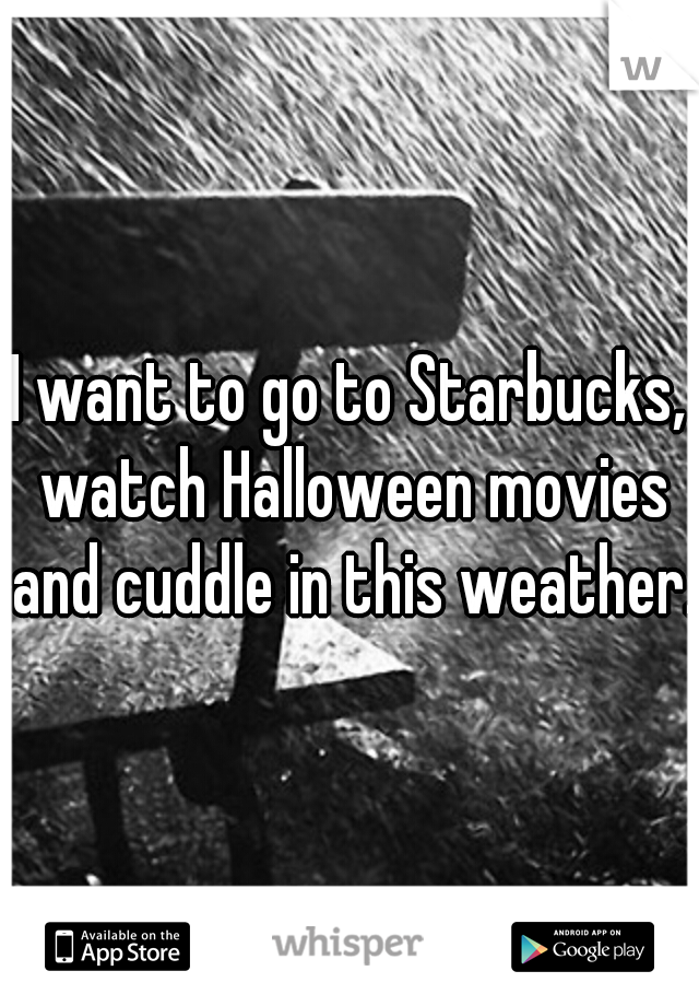 I want to go to Starbucks, watch Halloween movies and cuddle in this weather.