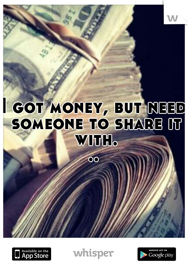 I got money, but need someone to share it with...