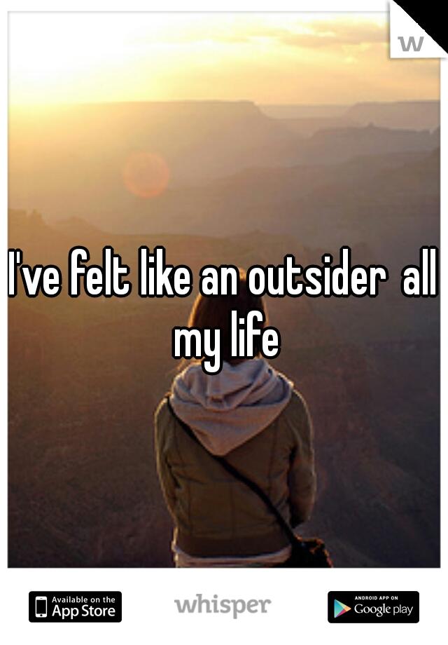 I've felt like an outsider all my life
