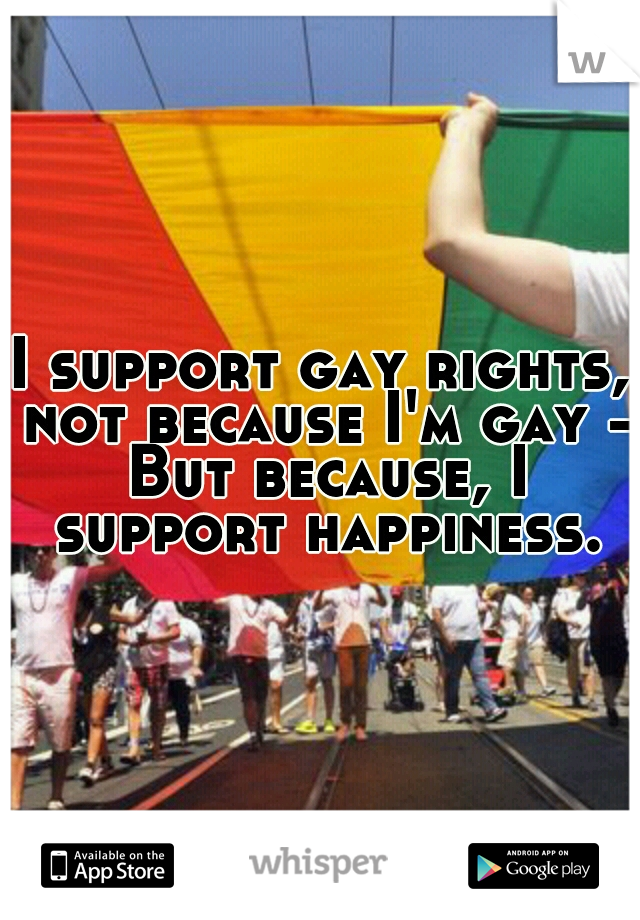I support gay rights, not because I'm gay - But because, I support happiness.