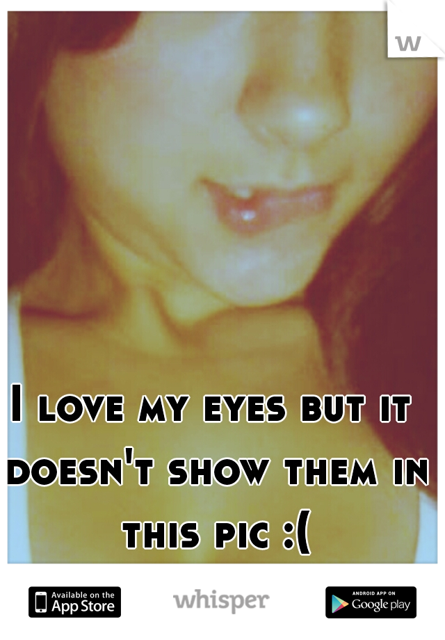 I love my eyes but it doesn't show them in this pic :(