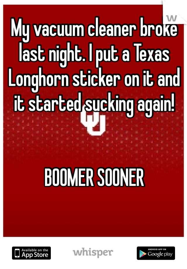 My vacuum cleaner broke last night. I put a Texas Longhorn sticker on it and it started sucking again!   BOOMER SOONER