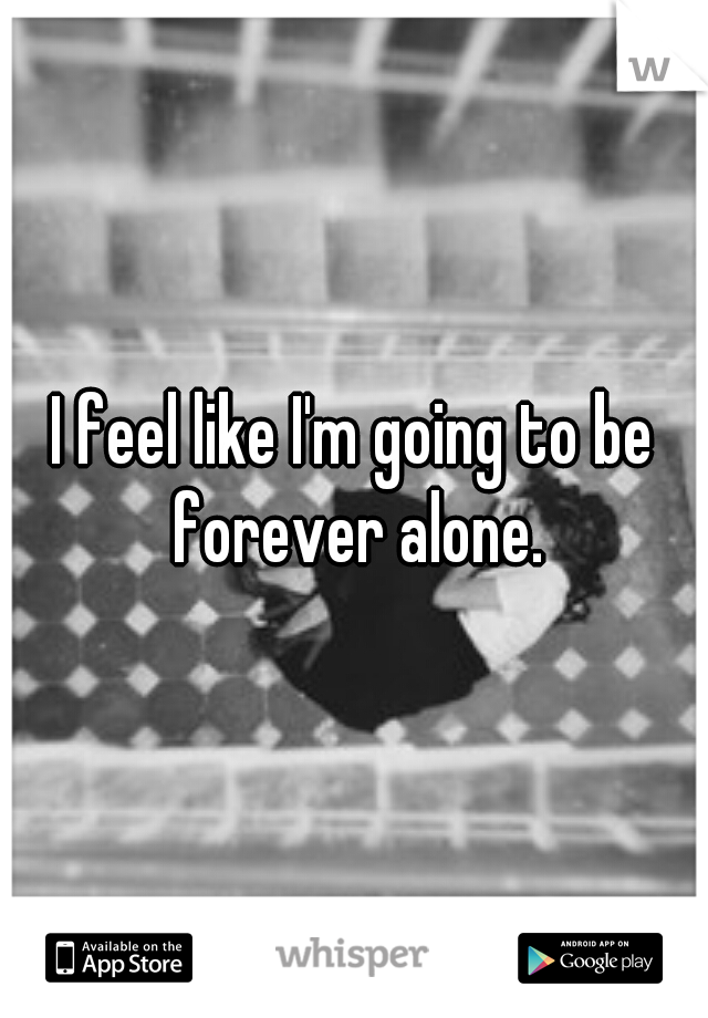 I feel like I'm going to be forever alone.
