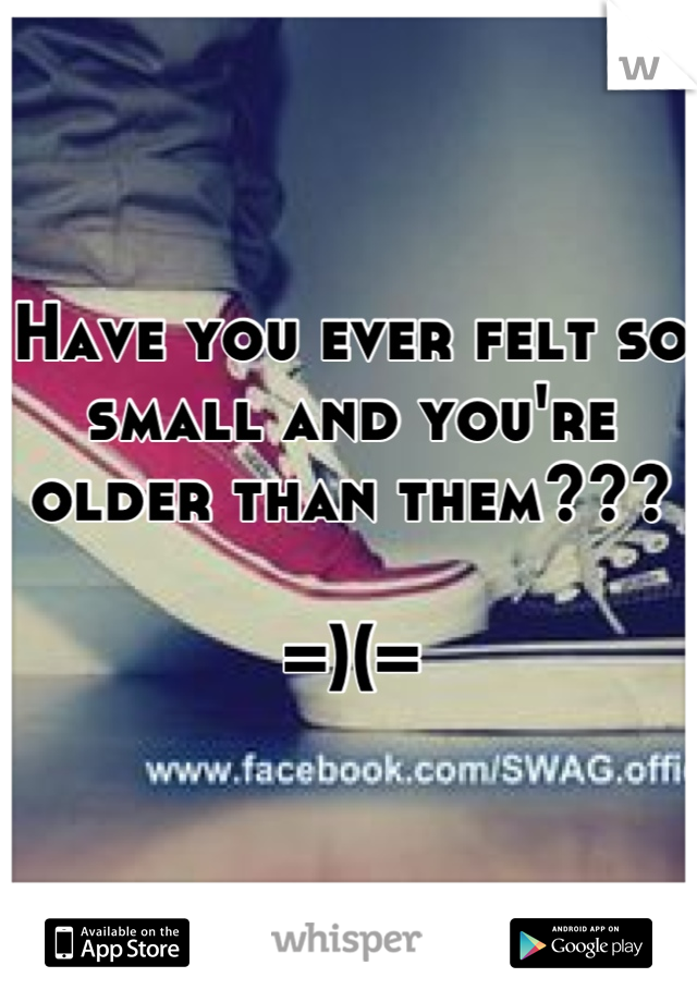 Have you ever felt so small and you're older than them???  =)(=