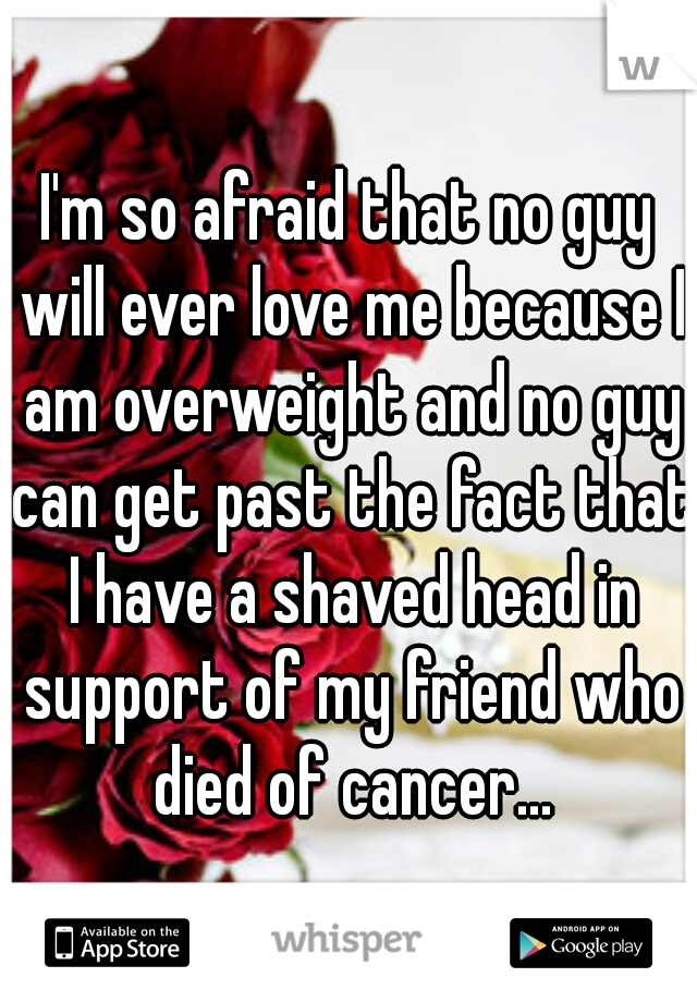 I'm so afraid that no guy will ever love me because I am overweight and no guy can get past the fact that I have a shaved head in support of my friend who died of cancer...